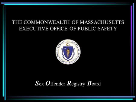 THE COMMONWEALTH OF MASSACHUSETTS EXECUTIVE OFFICE OF PUBLIC SAFETY S ex O ffender R egistry B oard.