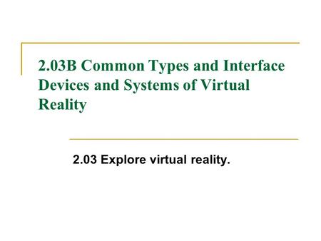 2.03B Common Types and Interface Devices and Systems of Virtual Reality 2.03 Explore virtual reality.