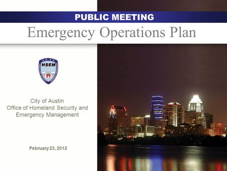 City of Austin Office of Homeland Security and Emergency Management February 23, 2012 Austin PUBLIC MEETING Emergency Operations Plan.