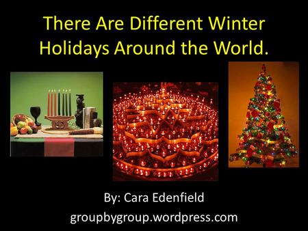 There Are Different Winter Holidays Around the World. By: Cara Edenfield groupbygroup.wordpress.com.