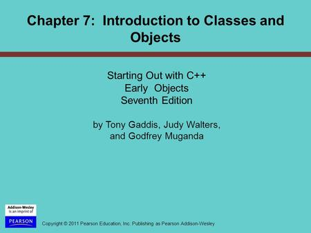 Copyright © 2011 Pearson Education, Inc. Publishing as Pearson Addison-Wesley Chapter 7: Introduction to Classes and Objects Starting Out with C++ Early.