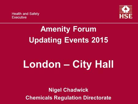 Health and Safety Executive Amenity Forum Updating Events 2015 London – City Hall Nigel Chadwick Chemicals Regulation Directorate.