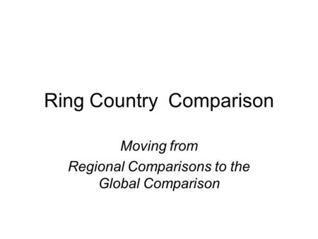 Ring Country Comparison Moving from Regional Comparisons to the Global Comparison.