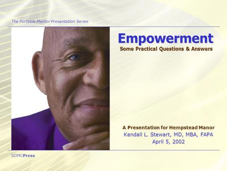 Empowerment Some Practical Questions & Answers A Presentation for Hempstead Manor Kendall L. Stewart, MD, MBA, FAPA April 5, 2002 The Portable Mentor Presentation.