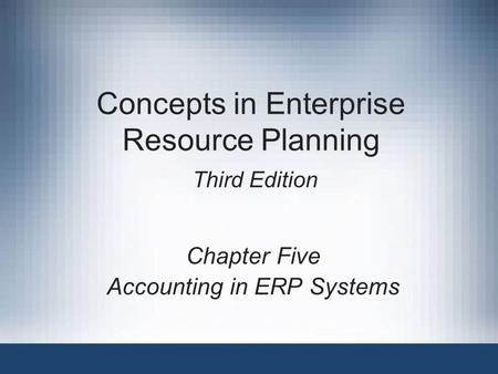 Concepts in Enterprise Resource Planning Third Edition Chapter Five Accounting in ERP Systems.