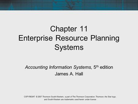 Chapter 11 Enterprise Resource Planning Systems Accounting Information Systems, 5 th edition James A. Hall COPYRIGHT © 2007 Thomson South-Western, a part.