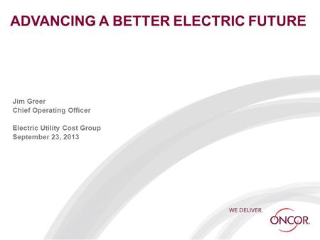ADVANCING A BETTER ELECTRIC FUTURE Jim Greer Chief Operating Officer Electric Utility Cost Group September 23, 2013.