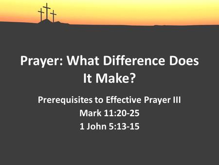 Prayer: What Difference Does It Make? Prerequisites to Effective Prayer III Mark 11:20-25 1 John 5:13-15.
