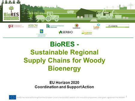 BioRES - Sustainable Regional Supply Chains for Woody Bioenergy EU Horizon 2020 Coordination and Support Action 1 BioRES has received funding from the.