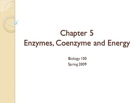 Chapter 5 Enzymes, Coenzyme and Energy Biology 100 Spring 2009.