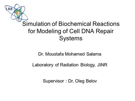 Simulation of Biochemical Reactions for Modeling of Cell DNA Repair Systems Dr. Moustafa Mohamed Salama Laboratory of Radiation Biology, JINR Supervisor.