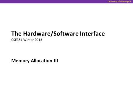 University of Washington Memory Allocation III The Hardware/Software Interface CSE351 Winter 2013.