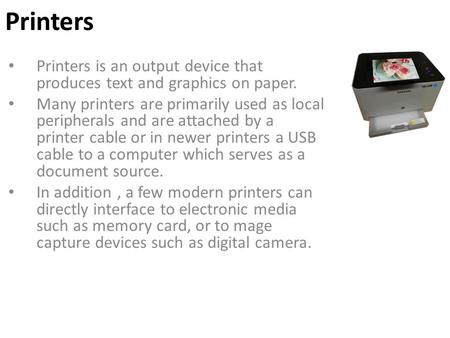 Printers Printers is an output device that produces text and graphics on paper. Many printers are primarily used as local peripherals and are attached.