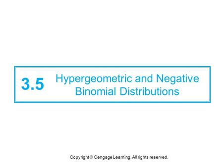 Copyright © Cengage Learning. All rights reserved. 3.5 Hypergeometric and Negative Binomial Distributions.