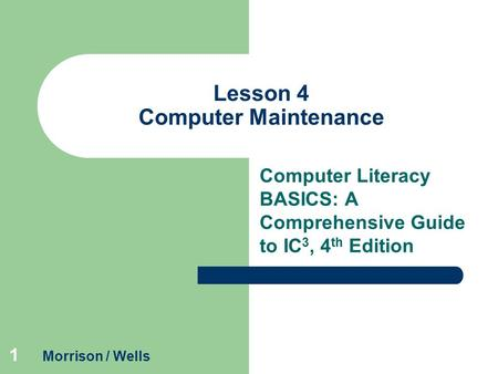 1 Lesson 4 Computer Maintenance Computer Literacy BASICS: A Comprehensive Guide to IC 3, 4 th Edition Morrison / Wells.
