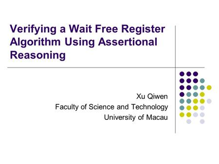 Verifying a Wait Free Register Algorithm Using Assertional Reasoning Xu Qiwen Faculty of Science and Technology University of Macau.