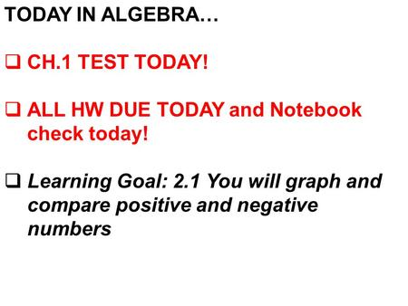 TODAY IN ALGEBRA…  CH.1 TEST TODAY!  ALL HW DUE TODAY and Notebook check today!  Learning Goal: 2.1 You will graph and compare positive and negative.