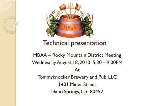 Technical presentation MBAA – Rocky Mountain District Meeting Wednesday, August 18, 2010 5:30 – 9:00PM At Tommyknocker Brewery and Pub, LLC 1401 Miner.