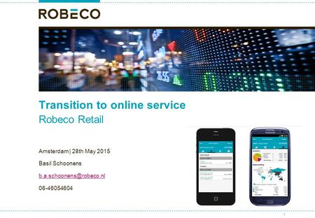 Transition to online service Robeco Retail Amsterdam | 28th May 2015 Basil Schoonens 06-46054604 For institutional investors 1.