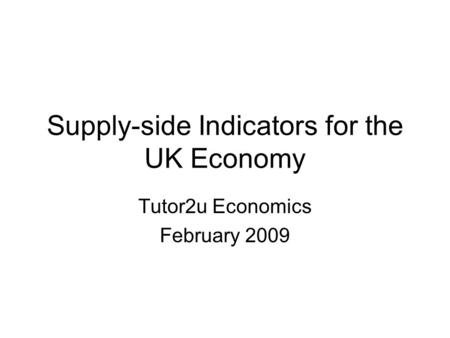 Supply-side Indicators for the UK Economy Tutor2u Economics February 2009.
