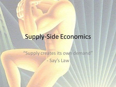 "Supply-Side Economics ""Supply creates its own demand"" - Say's Law."