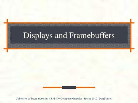 University of Texas at Austin CS384G - Computer Graphics Spring 2010 Don Fussell Displays and Framebuffers.
