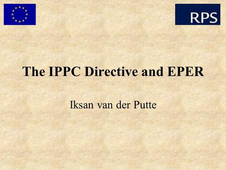 The IPPC Directive and EPER Iksan van der Putte. Objectives of IPPC (Integrated Pollution Prevention and Control) To prevent or minimise emissions To.