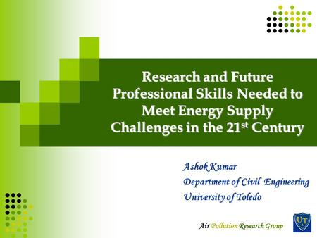 Air Pollution Research Group Research and Future Professional Skills Needed to Meet Energy Supply Challenges in the 21 st Century Ashok Kumar Department.