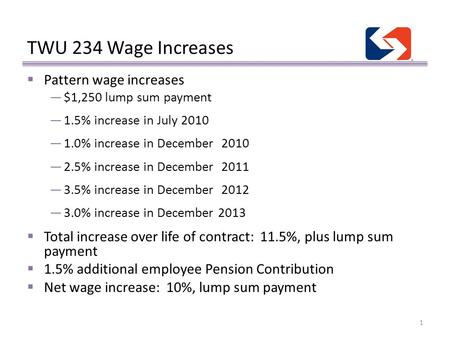 TWU 234 Wage Increases 1  Pattern wage increases —$1,250 lump sum payment —1.5% increase in July 2010 —1.0% increase in December 2010 —2.5% increase in.