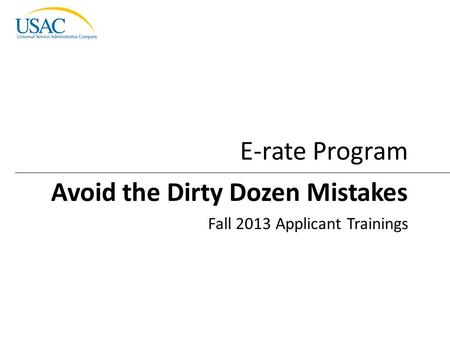 Avoid the Dirty Dozen Mistakes I 2013 Schools and Libraries Fall Applicant Trainings 1 Avoid the Dirty Dozen Mistakes Fall 2013 Applicant Trainings E-rate.