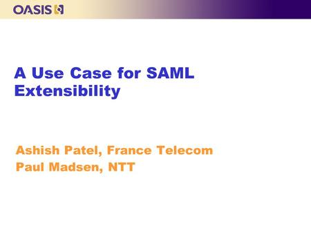 A Use Case for SAML Extensibility Ashish Patel, France Telecom Paul Madsen, NTT.