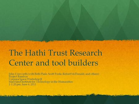 The Hathi Trust Research Center and tool builders John Unsworth (with Beth Plale, Scott Poole, Robert McDonald, and others) Project Bamboo Corpora Space.