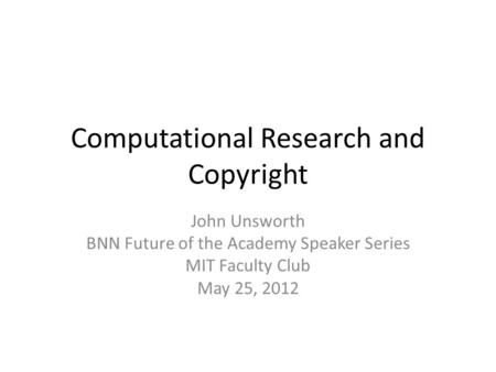 Computational Research and Copyright John Unsworth BNN Future of the Academy Speaker Series MIT Faculty Club May 25, 2012.