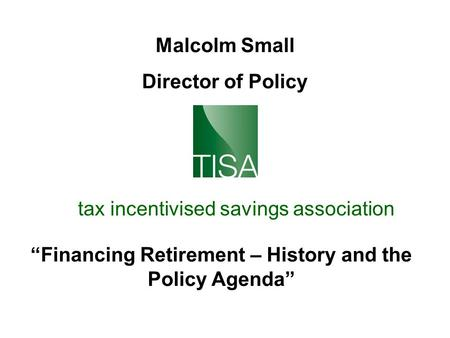 "Tax incentivised savings association Malcolm Small Director of Policy ""Financing Retirement – History and the Policy Agenda"""
