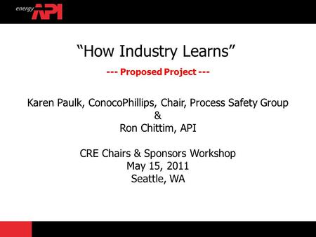 """How Industry Learns"" --- Proposed Project --- Karen Paulk, ConocoPhillips, Chair, Process Safety Group & Ron Chittim, API CRE Chairs & Sponsors Workshop."