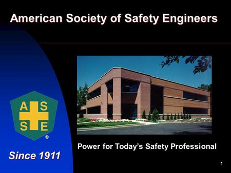 1 American Society of Safety Engineers Since 1911 Power for Today's Safety Professional.
