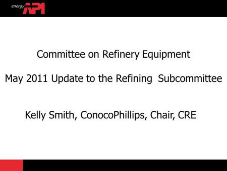 Committee on Refinery Equipment May 2011 Update to the Refining Subcommittee Kelly Smith, ConocoPhillips, Chair, CRE.