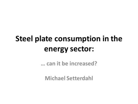 Steel plate consumption in the energy sector: … can it be increased? Michael Setterdahl.