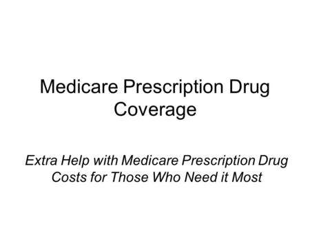 Medicare Prescription Drug Coverage Extra Help with Medicare Prescription Drug Costs for Those Who Need it Most.
