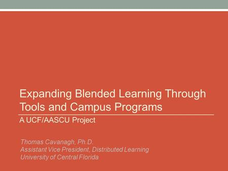 Expanding Blended Learning Through Tools and Campus Programs A UCF/AASCU Project Thomas Cavanagh, Ph.D. Assistant Vice President, Distributed Learning.