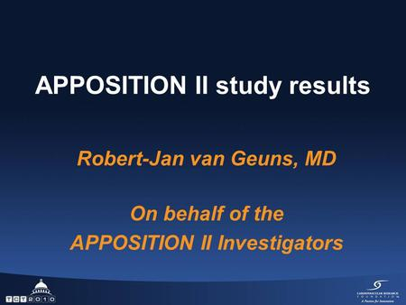 APPOSITION II study results Robert-Jan van Geuns, MD On behalf of the APPOSITION II Investigators.