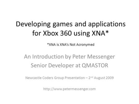 Developing games and applications for Xbox 360 using XNA* *XNA is XNA's Not Acronymed An Introduction by Peter Messenger Senior Developer at QMASTOR Newcastle.