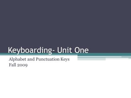 Keyboarding- Unit One Alphabet and Punctuation Keys Fall 2009.