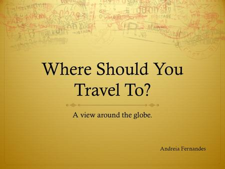 Where Should You Travel To? A view around the globe. Andreia Fernandes.