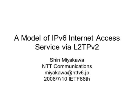 A Model of IPv6 Internet Access Service via L2TPv2 Shin Miyakawa NTT Communications 2006/7/10 IETF66th.