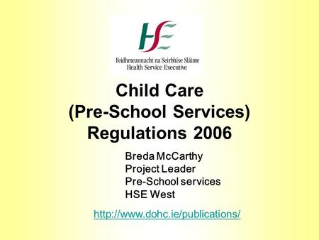 Child Care (Pre-School Services) Regulations 2006 Breda McCarthy Project Leader Pre-School services HSE West