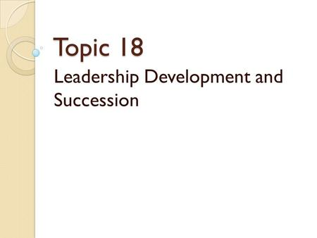 "Topic 18 Leadership Development and Succession. Leadership Development ""Leadership and learning are indispensable to each other."" ~John F. Kennedy."