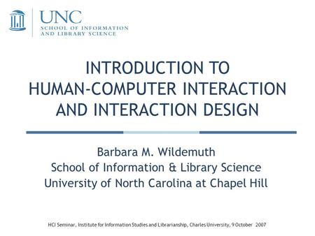 INTRODUCTION TO HUMAN-COMPUTER INTERACTION AND INTERACTION DESIGN Barbara M. Wildemuth School of Information & Library Science University of North Carolina.