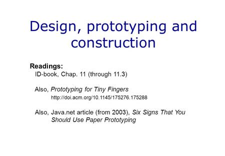 Design, prototyping and construction Readings: ID-book, Chap. 11 (through 11.3) Also, Prototyping for Tiny Fingers