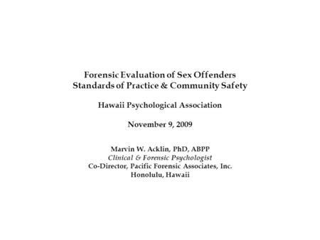 Forensic Evaluation of Sex Offenders Standards of Practice & Community Safety Hawaii Psychological Association November 9, 2009 Marvin W. Acklin, PhD,